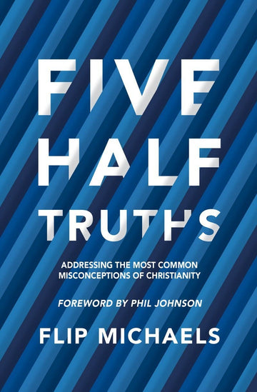 Five Half–Truths: Addressing the Most Common Misconceptions of Christianity