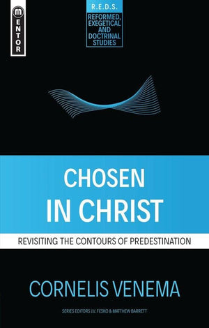 Chosen in Christ: Revisiting the Contours of Predestination by Venema, Cornelis P. (9781527102354) Reformers Bookshop