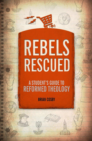Rebels Rescued: A Student's Guide to Reformed Theology by Cosby, Brian (9781527102835) Reformers Bookshop