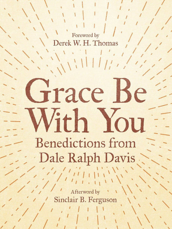 Grace Be With You: Benedictions from Dale Ralph Davis