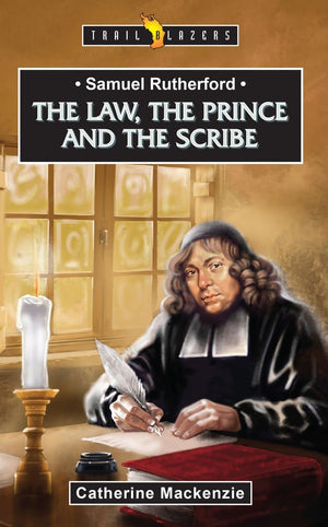 Trailblazer Samuel Rutherford: The Law, the Prince and the Scribe by Mackenzie, Catherine (9781527103092) Reformers Bookshop