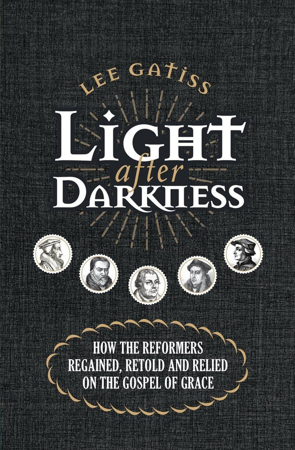 Light after Darkness: How the Reformers regained, retold and relied on the gospel of grace
