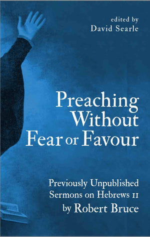 Preaching Without Fear Or Favour: Previously Unpublished Sermons on Hebrews 11 by Robert Bruce by Bruce, Robert and Searle, David (Ed) (9781527103634) Reformers Bookshop