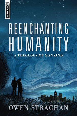 Reenchanting Humanity A Theology of Mankind by Strachan, Owen (9781527105027) Reformers Bookshop