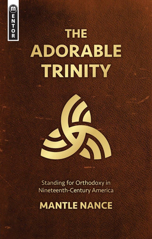 The Adorable Trinity: Standing for Orthodoxy in Nineteenth–Century America by Nance, Mantle (9781527105188) Reformers Bookshop