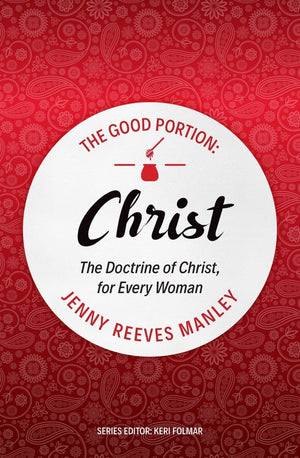 The Good Portion – Christ: The Doctrine of Christ, for Every Woman by Manley, Jenny Reeves (9781527105218) Reformers Bookshop