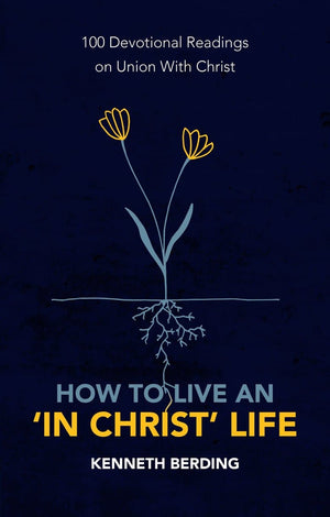 How to Live an 'In Christ' Life: 100 Devotional Readings on Union with Christ by Berding, Kenneth (9781527105591) Reformers Bookshop