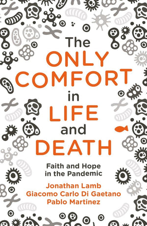 The Only Comfort in Life and Death: Faith and Hope in the Pandemic by Lamb, Jonathan; Martinez , Pablo & Gaetano, Giacomo Carlo Di (9781527106352) Reformers Bookshop