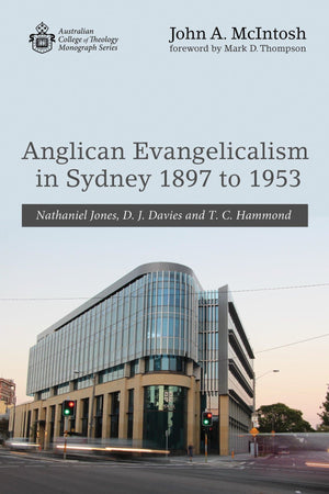 Anglican Evangelicalism in Sydney 1897 to 1953: Nathaniel Jones, D. J. Davies and T. C. Hammond by McIntosh, John (9781532643071) Reformers Bookshop