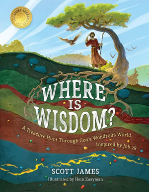 Where Is Wisdom? A Treasure Hunt Through God's Wondrous World, Inspired by Job 28 by James, Scott (9781535965965) Reformers Bookshop
