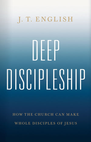 Deep Discipleship: How the Church Can Make Whole Disciples of Jesus by English, J.T. (9781535993524) Reformers Bookshop