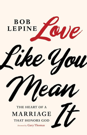 Love Like You Mean It: The Heart of a Marriage that Honors God by Lepine, Bob (9781535996730) Reformers Bookshop