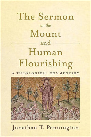 9781540960641-Sermon on the Mount and Human Flourishing, The: A Theological Commentary-Pennington, Jonathan T