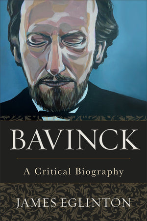 Bavinck: A Critical Biography by Eglinton, James (9781540961358) Reformers Bookshop