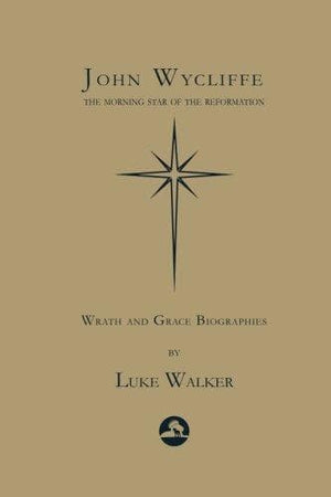 John Wycliffe: The Morning Star of the Reformation by Walker, Luke (9781546948605) Reformers Bookshop