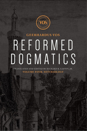 Reformed Dogmatics #04: Soteriology by Vos, Geerhardus & Baffin, Richard (Ed) (9781577996675) Reformers Bookshop