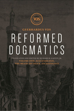 Reformed Dogmatics #05: Ecclesiology, the Means of Grace, Eschatology by Vos, Geerhardus & Baffin, Richard (Ed) (9781577997320) Reformers Bookshop
