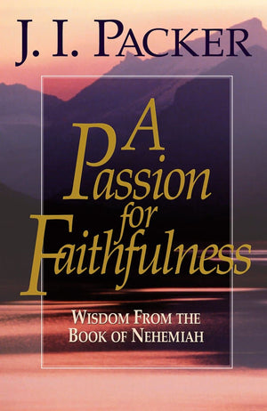 Passion for Faithfulness, A: Wisdom From the Book of Nehemiah by Packer, J.I. (9781581342468) Reformers Bookshop