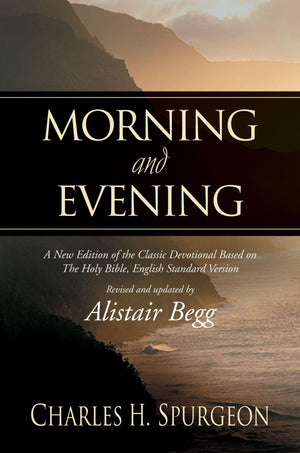 Morning and Evening: A New Edition of the Classic Devotional Based on The Holy Bible, English Standard Version by Spurgeon, Charles Haddon (Begg, Alistair) (9781581344660) Reformers Bookshop