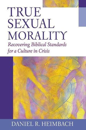 9781581344851-True Sexual Morality: Recovering Biblical Standards for a Culture in Crisis-Heimbach, Daniel R.