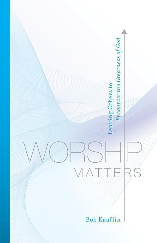 9781581348248-Worship Matters: Leading Others to Encounter the Greatness of God-Kauflin, Bob