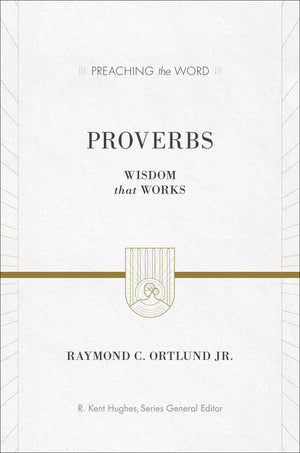 PTW Proverbs: Wisdom That Works by Raymond C. Ortlund Jr.; R. Kent Hughes, series editor (9781581348835) Reformers Bookshop