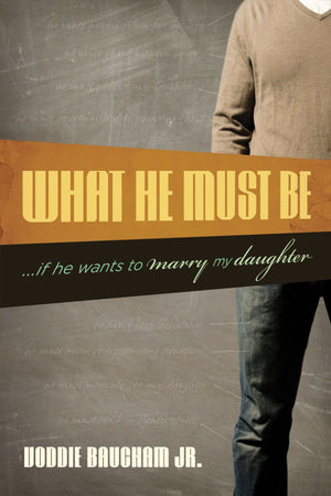 What He Must Be: ...If He Wants to Marry My Daughter by Baucham Jr., Voddie (9781581349306) Reformers Bookshop