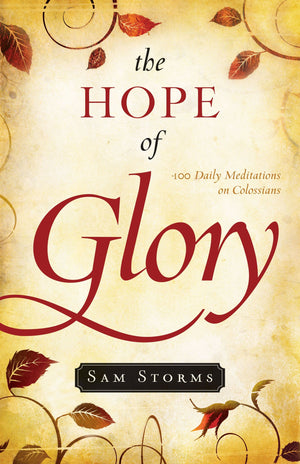 The Hope of Glory: 100 Daily Meditations on Colossians by Storms, Sam (9781581349313) Reformers Bookshop