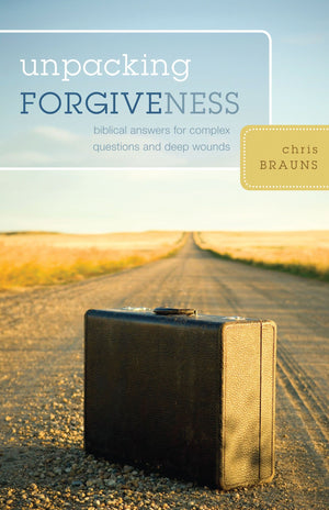 Unpacking Forgiveness: Biblical Answers for Complex Questions and Deep Wounds by Brauns, Chris (9781581349801) Reformers Bookshop