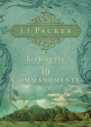Keeping the Ten Commandments by J. I. Packer (9781581349832) Reformers Bookshop