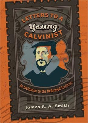Letters to a Young Calvinist by Smith, James K. A. (9781587432941) Reformers Bookshop