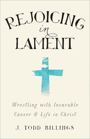 9781587433580-Rejoicing in Lament: Wrestling with Incurable Cancer and Life in Christ-Billings, J. Todd