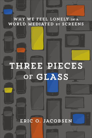 Three Pieces of Glass: Why We Feel Lonely in a World Mediated by Screens by Jacobsen, Eric O. (9781587434228) Reformers Bookshop