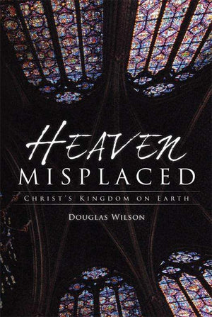 Heaven Misplaced: Christ's Kingdom on Earth by Wilson, Douglas (9781591280835) Reformers Bookshop