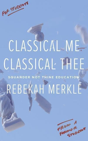 Classical Me, Classical Thee: Squander Not Thine Education by Merkle, Rebekah (9781591282099) Reformers Bookshop
