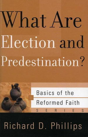 9781596380455-BRF What Are Election and Predestination-Phillips, Richard D.