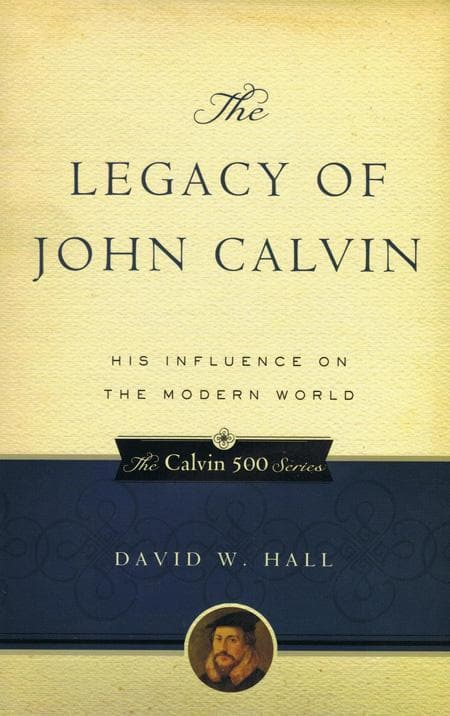 9781596380851-Legacy of John Calvin, The: His Influence on the Modern World-Hall, David W.