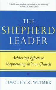 9781596381315-Shepherd Leader, The: Achieving Effective Shepherding in Your Church-Witmer, Timothy Z.