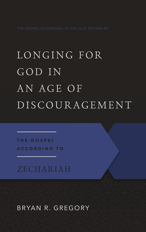 9781596381421-GAOT Longing for God in an Age of Discouragement: The Gospel According to Zechariah-Gregory, Bryan