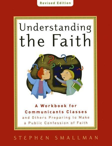 9781596381865-Understanding the Faith, New ESV Edition: A Workbook for Communicants Classes and Others Preparing to Make a Public Confession of Faith-Smallman, Stephen