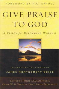 9781596383920-Give Praise to God: A Vision for Reforming Worship-Ryken, Philip Graham; Duncan III, J. Ligon; Thomas, Derek W.H.