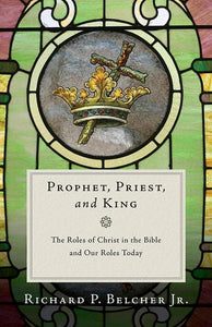 9781596385023-Prophet, Priest, and King: The Roles of Christ in the Bible and Our Roles Today-Belcher Jr., Richard P.