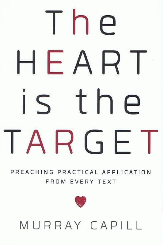 9781596388413-Heart Is the Target, The: Preaching Practical Application from Every Text-Capill, Murray