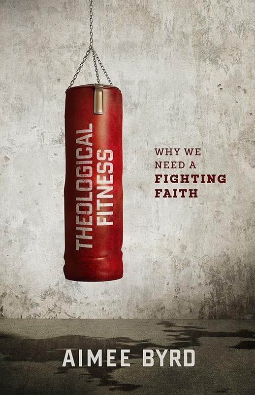 9781596389953-Theological Fitness: Why We Need a Fighting Faith-Byrd, Aimee