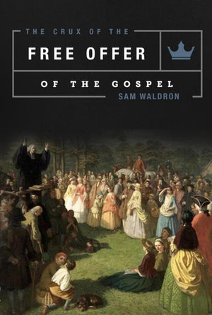 The Crux of the Free Offer of the Gospel by Waldron, Samuel E. (9781599256023) Reformers Bookshop