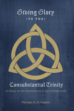 Giving Glory to the Consubstantial Trinity by Haykin, Michael (9781599256047) Reformers Bookshop