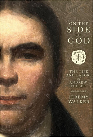 On the Side of God: The Life and Labors of Andrew Fuller by Walker, Jeremy (9781599256061) Reformers Bookshop