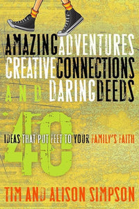 9781600066245-Amazing Adventures, Creative Connections and Daring Deeds: 40 Ideas that Put Feet to Your Family's Faith-Simpson, Tim; Simpson, Alison