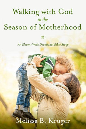 Walking with God in the Season of Motherhood: An Eleven-Week Devotional Bible Study by Kruger, Melissa B. (9781601426505) Reformers Bookshop