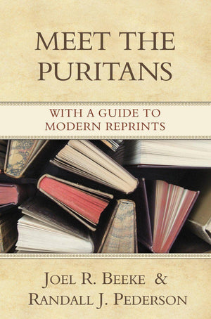 Meet the Puritans: With A Guide to Modern Reprints by Beeke, Joel R.; Pederson, Randall J. (9781601780003) Reformers Bookshop